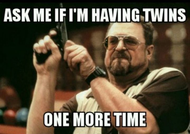 """71 Pregnancy Memes - """"Ask me if I'm having twins one more time."""""""
