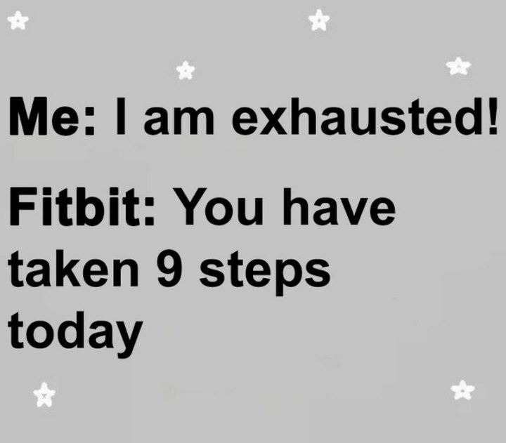 "71 Pregnancy Memes - ""Me: I am exhausted! Fitbit: You have taken 9 steps today."""