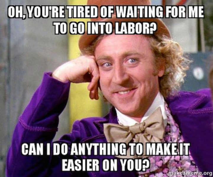 """71 Pregnancy Memes - """"Oh, you're tired of waiting for me to go into labor? Can I do anything to make it easier on you?"""""""
