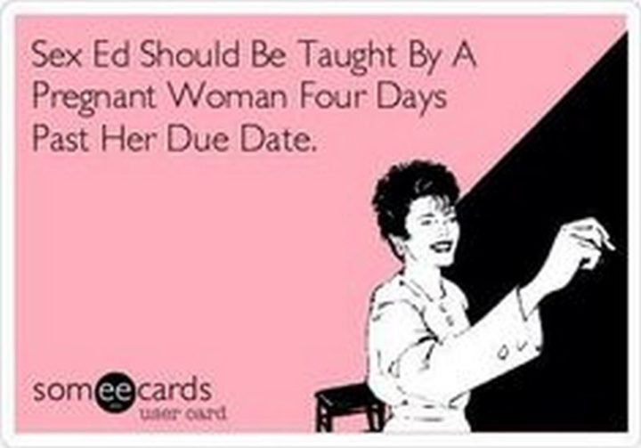 """71 Pregnancy Memes - """"Sex education should be taught by a pregnant woman four days past her due date."""""""