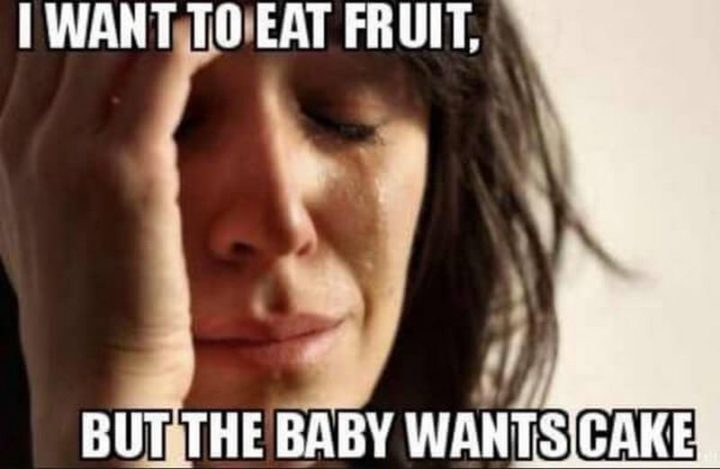 "71 Pregnancy Memes - ""I want to eat fruit, but the baby wants the cake."""