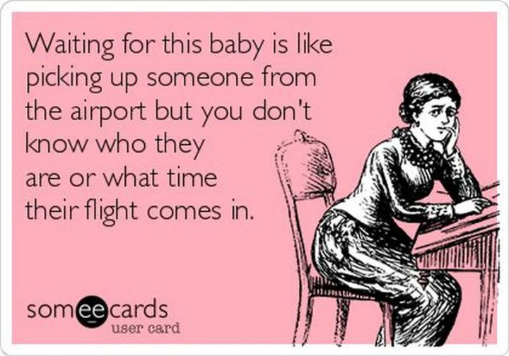 "71 Pregnancy Memes - ""Waiting for this baby is like picking up someone from the airport but you don't know who they are or what time their flight comes in."""