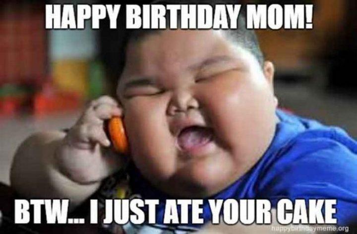 "101 Happy Birthday Mom Memes - ""Happy birthday mom! Btw...I just ate your cake."""