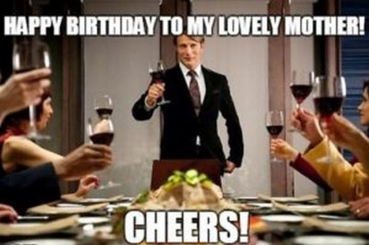 "101 Happy Birthday Mom Memes - ""Happy birthday to my lovely mother! Cheers!"""