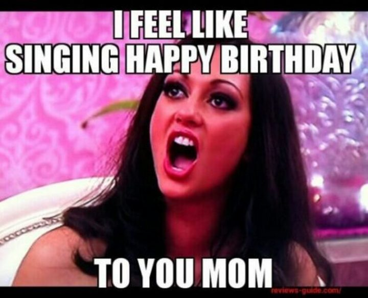 "101 Happy Birthday Mom Memes - ""I feel like singing happy birthday to you, mom."""