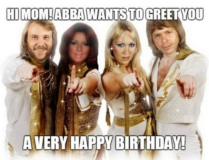 "101 Happy Birthday Mom Memes - ""Hi, mom! ABBA wants to greet you a very happy birthday!"""