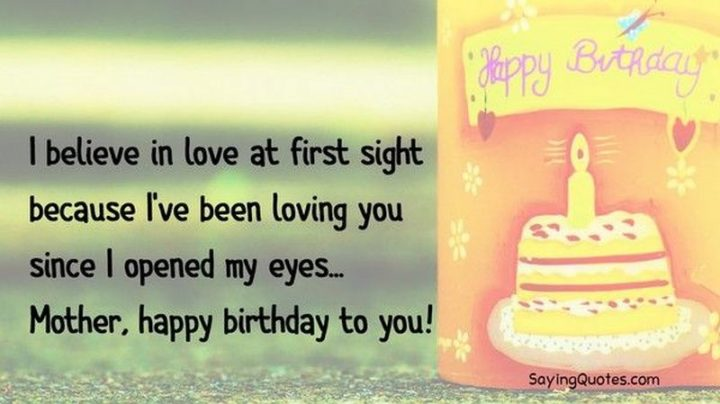 "101 Happy Birthday Mom Memes - ""I believe in love at first sight because I've been loving you since I opened my eyes...Mother, happy birthday to you!"""