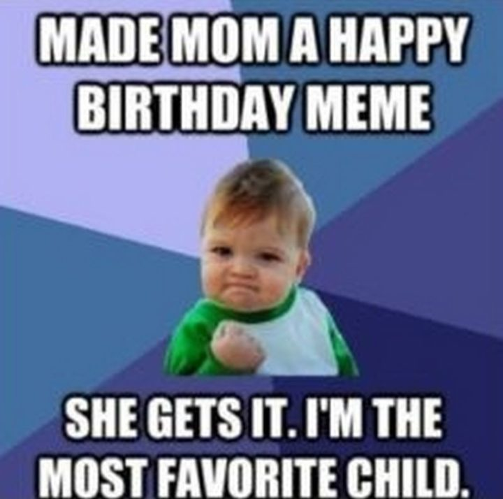 "101 Happy Birthday Mom Memes - ""Made mom a happy birthday meme. She gets it. I'm the most favorite child."""
