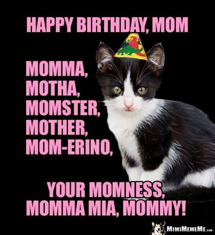 """Happy birthday, mom, momma, motha, momster, mother, mom-erino, your momness, momma mia, mommy!"