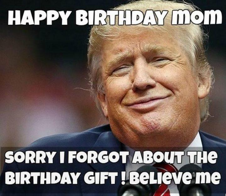 """101 Happy Birthday Mom Memes - """"Happy birthday mom. Sorry, I forgot about the birthday gift! Believe me."""""""