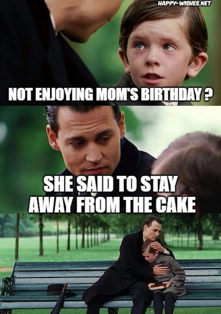 "101 Happy Birthday Mom Memes - ""Not enjoying mom's birthday? She said to stay away from the cake."""