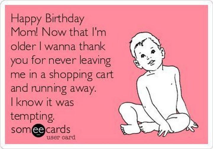 "101 Happy Birthday Mom Memes - ""Happy birthday mom! Now that I'm older I wanna thank you for never leaving me in a shopping cart and running away. I know it was tempting."""