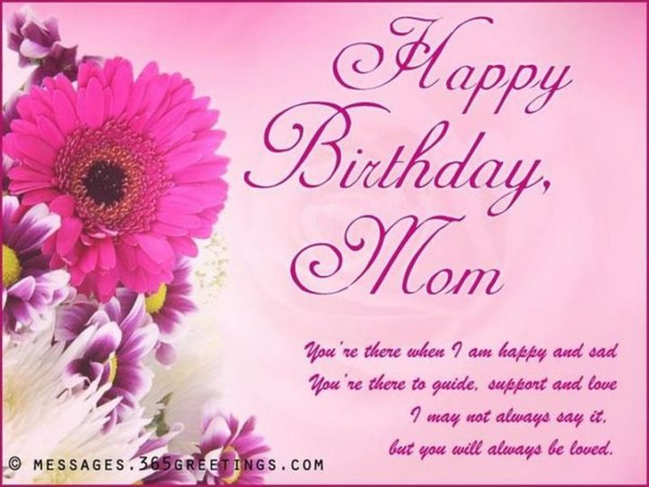 "101 Happy Birthday Mom Memes - ""Happy birthday, mom. You're there when I am happy and sad. You're there to guide, support and love. I may not always say it, but you will always be loved."""