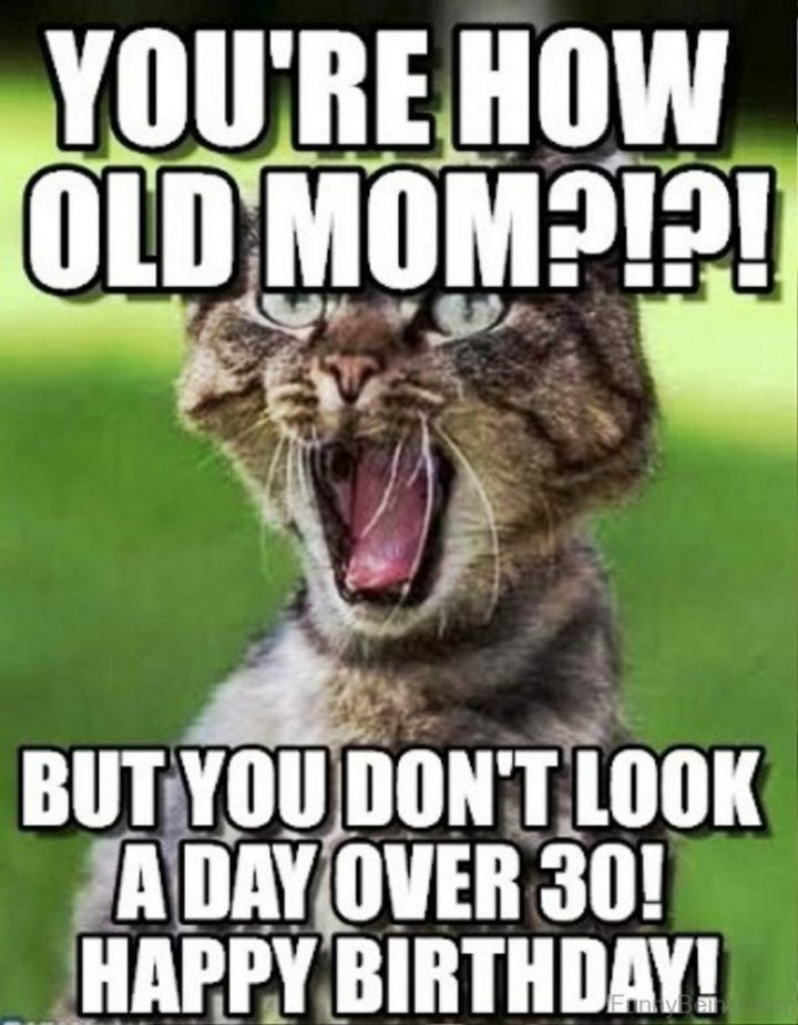 "101 Happy Birthday Mom Memes - ""You're how old mom?!?! But you don't look a day over 30! Happy birthday!"""