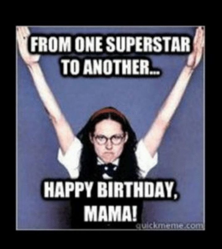 "101 Happy Birthday Mom Memes - ""From one superstar to another...Happy birthday mama!"""