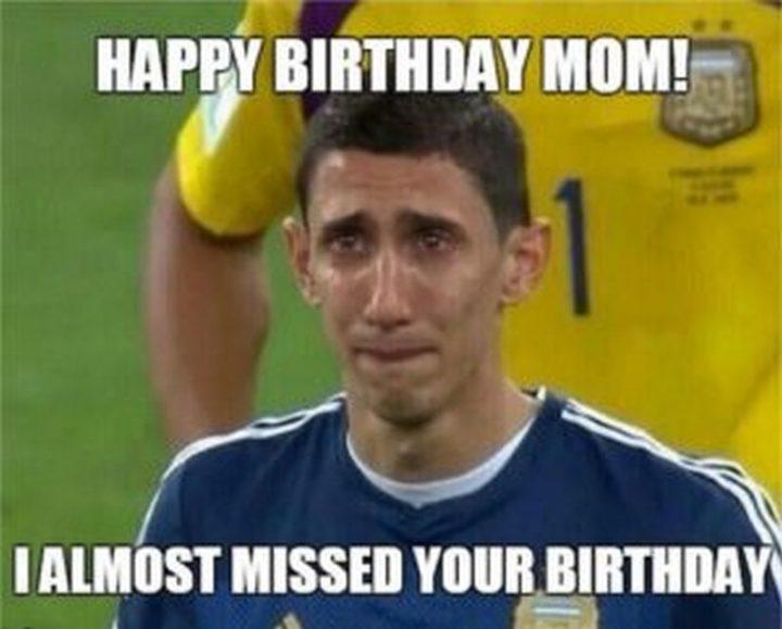 """101 Happy Birthday Mom Memes - """"Happy birthday mom! I almost missed your birthday."""""""