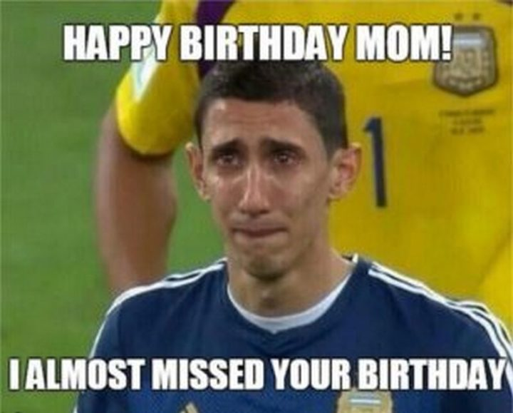 """Happy birthday mom! I almost missed your birthday."""