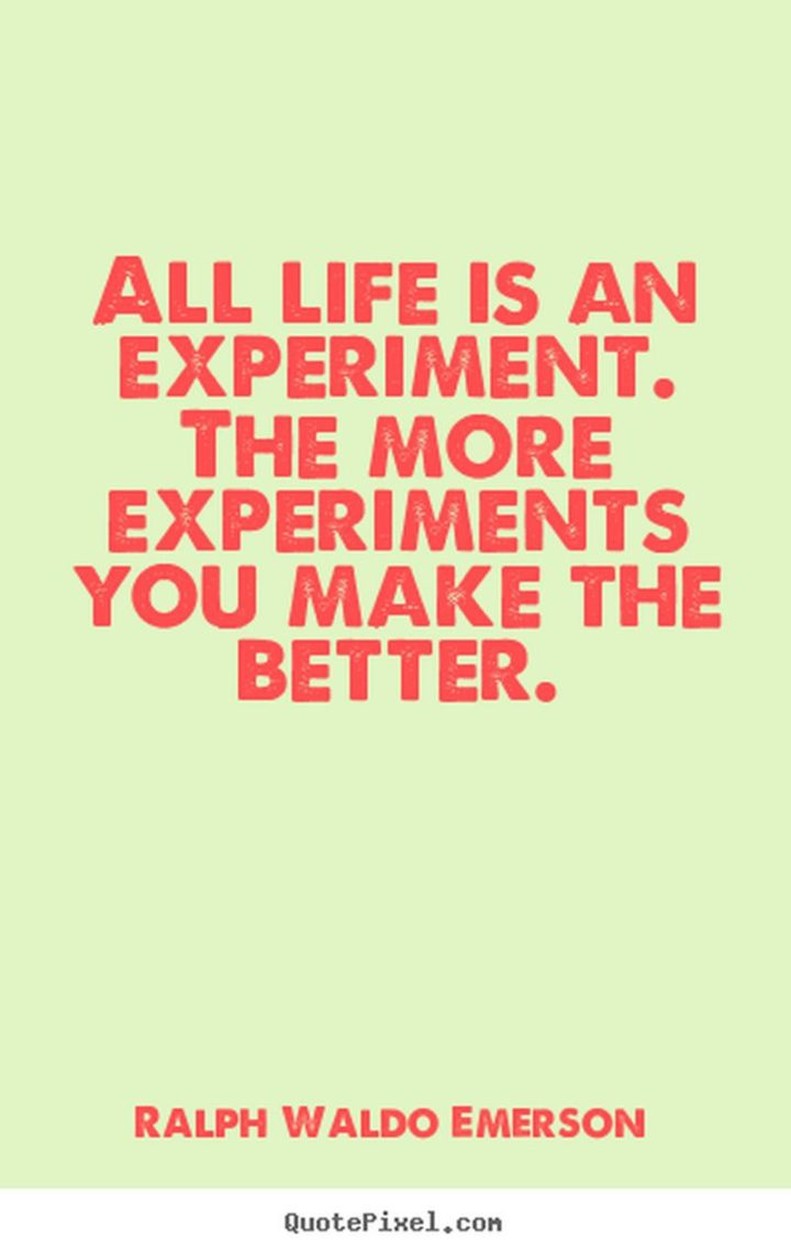 """47 """"Life is Beautiful"""" Quotes - """"All life is an experiment. The more experiments you make the better."""" - Ralph Waldo Emerson"""