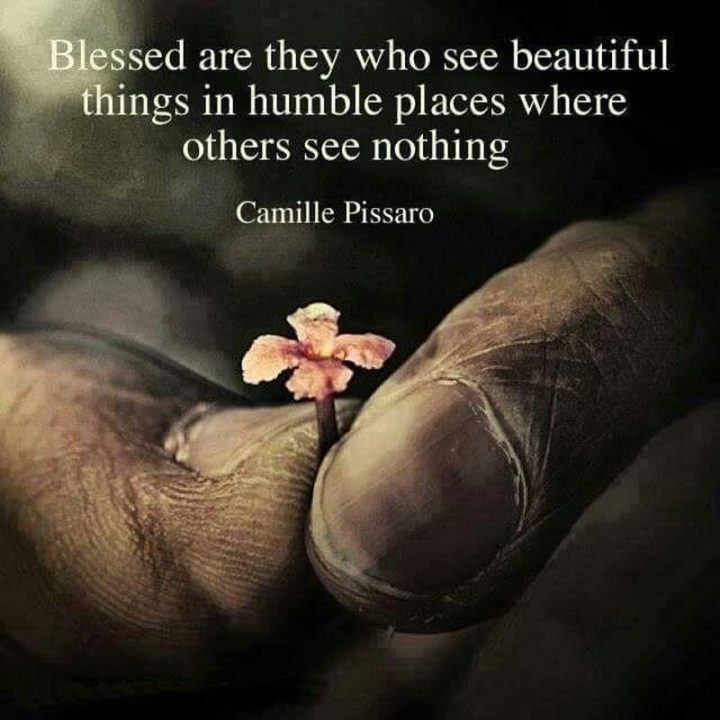 """47 """"Life is Beautiful"""" Quotes - """"Blessed are they who see beautiful things in humble places where others see nothing."""" - Camille Pissaro"""