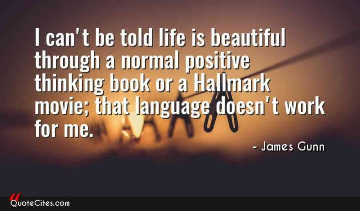 """47 """"Life is Beautiful"""" Quotes - """"I can't be told life is beautiful through a normal positive thinking book or a Hallmark movie; that language doesn't work for me."""" - James Gunn"""