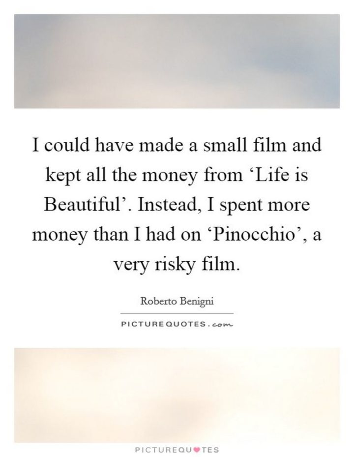 """47 """"Life is Beautiful"""" Quotes - """"I could have made a small film and kept all the money from 'Life is Beautiful'. Instead, I spent more money than I had on 'Pinocchio', a very risky film."""" - Roberto Benigni"""