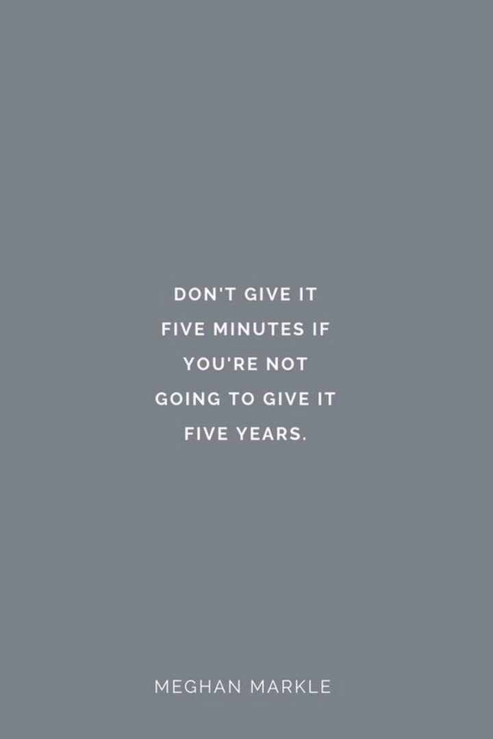 """47 """"Life is Beautiful"""" Quotes - """"Don't give it five minutes if you're not going to give it five years."""" - Meghan Markle"""