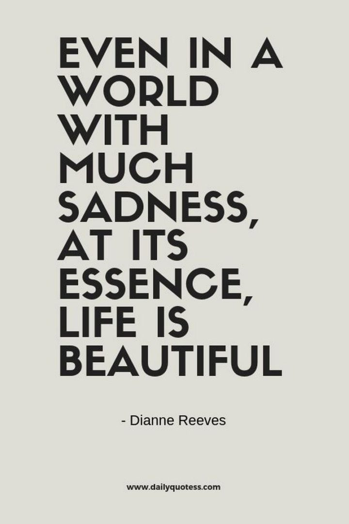 """47 """"Life is Beautiful"""" Quotes - """"Even in a world with much sadness, at its essence, life is beautiful."""" - Dianne Reeves"""