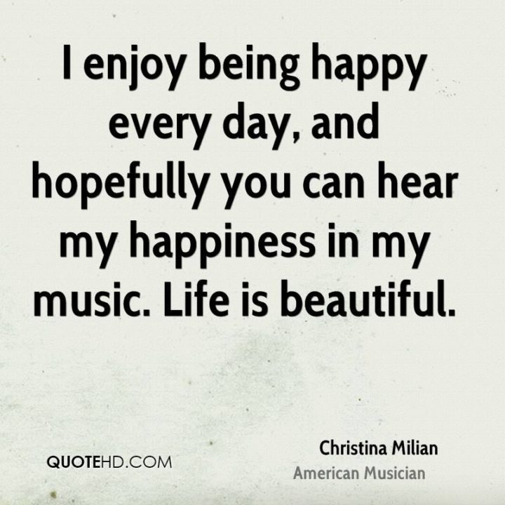 """47 """"Life is Beautiful"""" Quotes - """"I enjoy being happy every day, and hopefully you can hear my happiness in my music. Life is beautiful."""" - Christina Milian"""