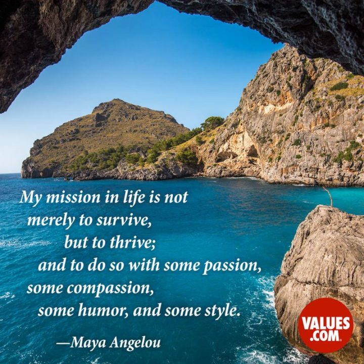 """47 """"Life is Beautiful"""" Quotes - """"My mission in life is not merely to survive, but to thrive; and to do so with some passion, some compassion, some humor, and some style."""" - Maya Angelou"""