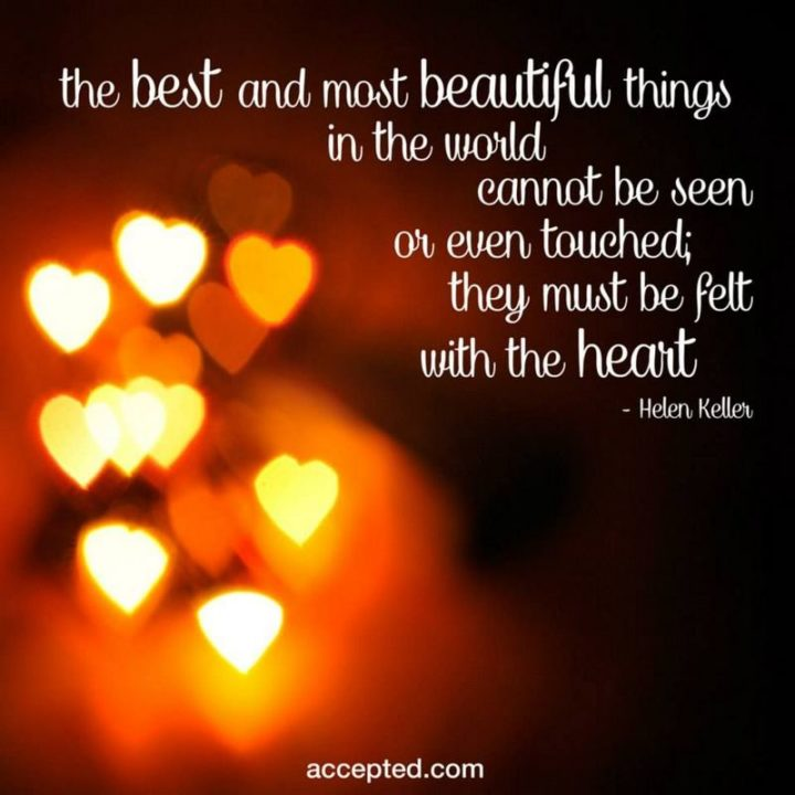 """47 """"Life is Beautiful"""" Quotes - """"The most beautiful things in the world cannot be seen or even touched. They must be felt with the heart."""" - Helen Keller"""