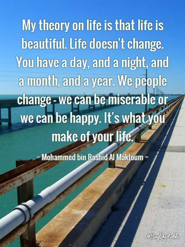 """47 """"Life is Beautiful"""" Quotes - """"My theory on life is that life is beautiful. Life doesn't change. You have a day, and a night, and a month, and a year. We people change - we can be miserable or we can be happy. It's what you make of your life."""" - Mohammed bin Rashid Al Maktoum"""