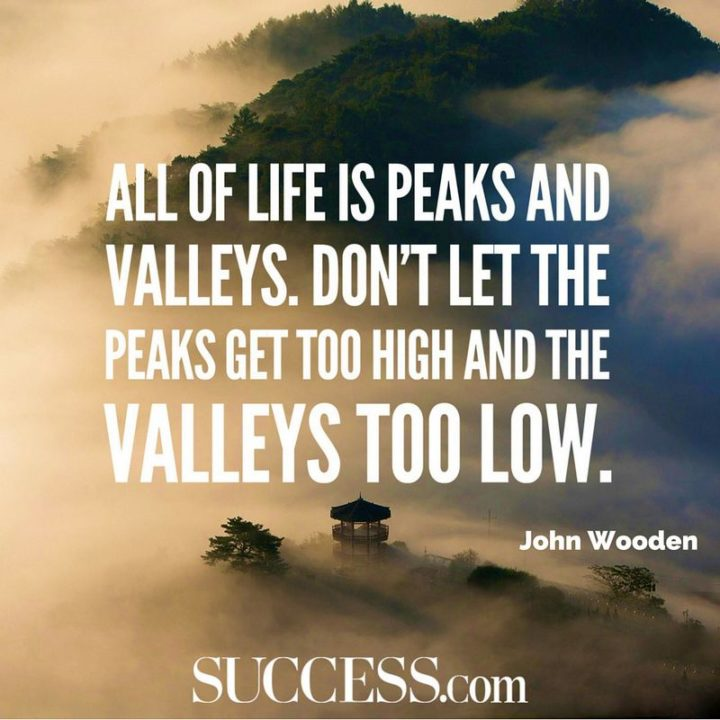 """47 """"Life is Beautiful"""" Quotes - """"All of life is peaks and valleys. Don't let the peaks get too high and the valleys too low."""" - John Wooden"""