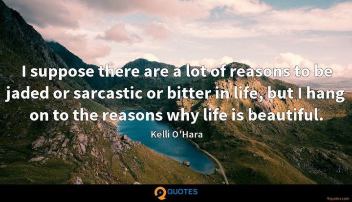 """47 """"Life is Beautiful"""" Quotes - """"I suppose there are a lot of reasons to be jaded or sarcastic or bitter in life, but I hang on to the reasons why life is beautiful."""" - Kelli O'Hara"""