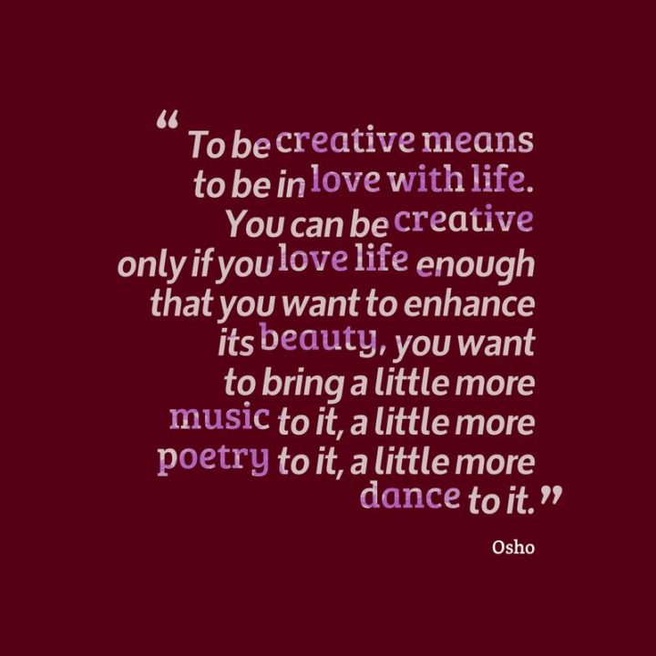 """47 """"Life is Beautiful"""" Quotes - """"To be creative means to be in love with life. You can be creative only if you love life enough that you want to enhance its beauty, you want to bring a little more music to it, a little more poetry to it, a little more dance to it."""" -Osho"""