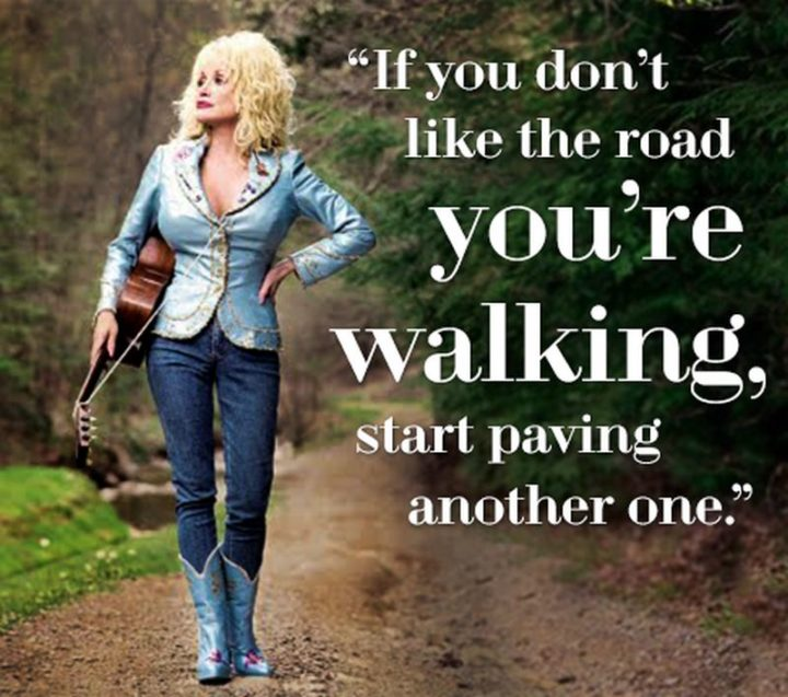 """47 """"Life is Beautiful"""" Quotes - """"If you don't like the road you're walking, start paving another one."""" - Dolly Parton"""