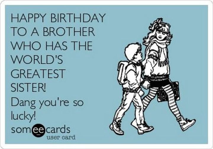 "71 Happy Birthday Brother Memes - ""Happy birthday to a brother who has the world's greatest sister! Dang, you're so lucky!"""