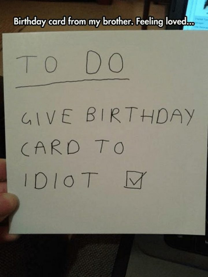 "71 Happy Birthday Brother Memes - ""Birthday card from my brother. Feeling loved...To do...Give birthday card to the idiot."""