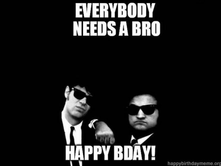 "71 Happy Birthday Brother Memes - ""Everybody needs a bro. Happy bday!"""