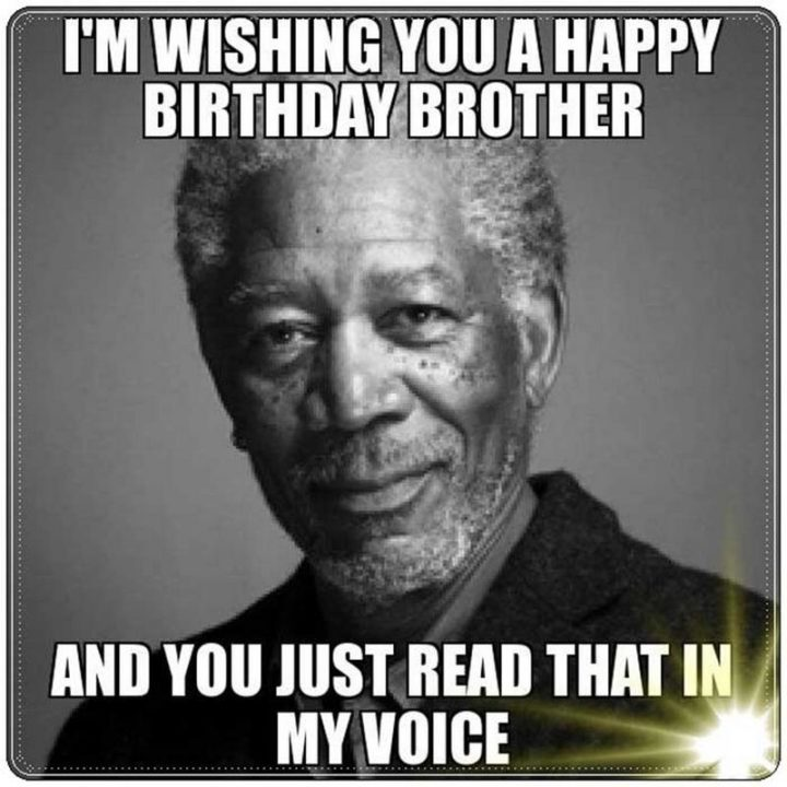 "71 Happy Birthday Brother Memes - ""I'm wishing you a happy birthday brother and you just read that in my voice."""