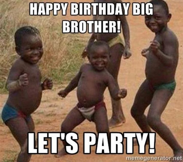 "71 Happy Birthday Brother Memes - ""Happy birthday big brother! Let's party."""