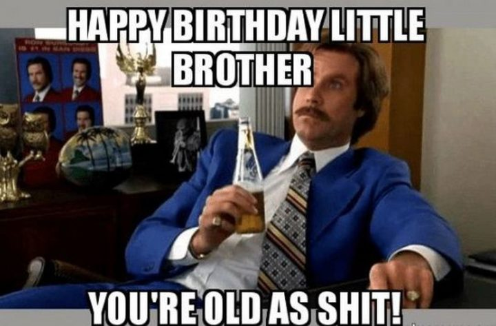 "71 Happy Birthday Brother Memes - ""Happy birthday little brother. You're old as $#!t!"""