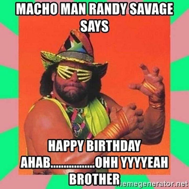 "71 Happy Birthday Brother Memes - ""Macho Man Randy Savage says happy birthday ahab...Ohh yyyyeah brother."""