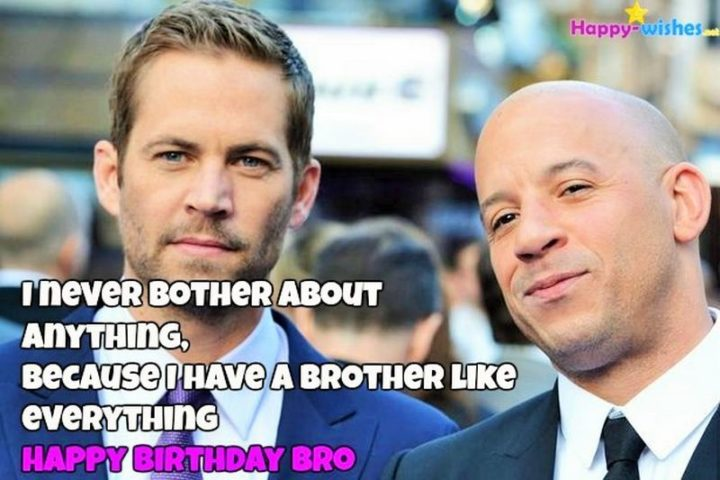"71 Happy Birthday Brother Memes - ""I never bother about anything, because I have a brother like everything. Happy birthday, bro."""