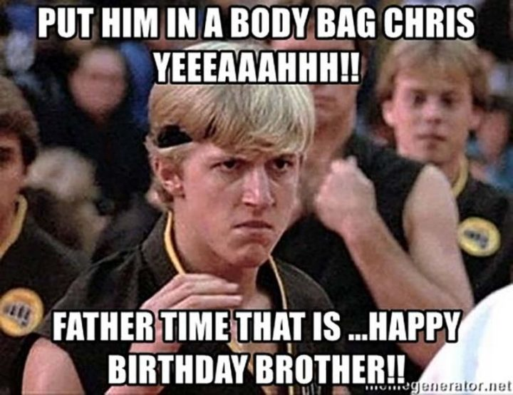 "71 Happy Birthday Brother Memes - ""Put him in a body bag Chris yeeeaaahhh!! Father Time that is...Happy birthday, brother!!"""