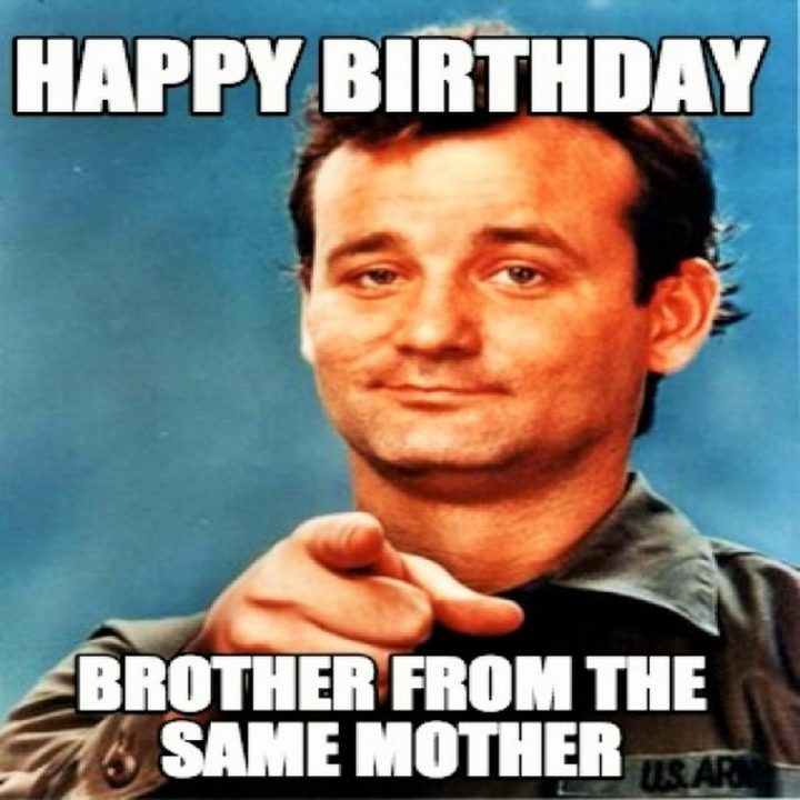 "71 Happy Birthday Brother Memes - ""Happy birthday brother from the same mother."""