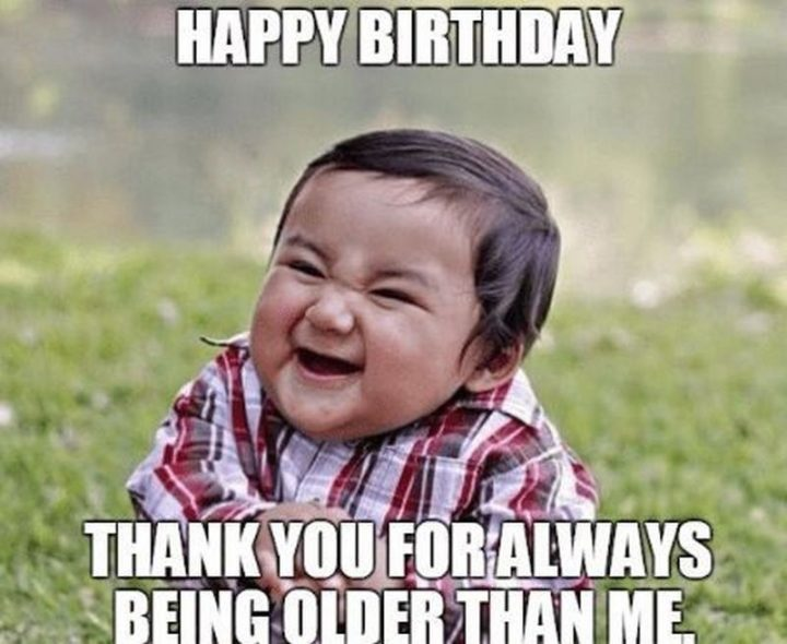 "71 Happy Birthday Brother Memes - ""Happy birthday. Thank you for always being older than me."""