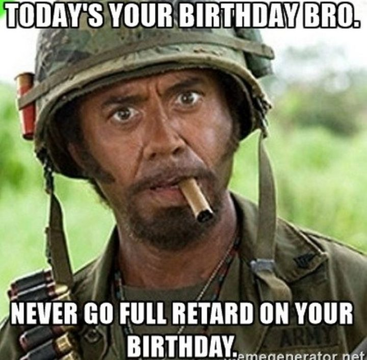 "71 Happy Birthday Brother Memes - ""Today's your birthday bro. Never go full retard on your birthday."""