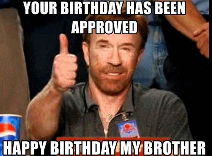 "71 Happy Birthday Brother Memes - ""Your birthday has been approved. Happy birthday my brother."""