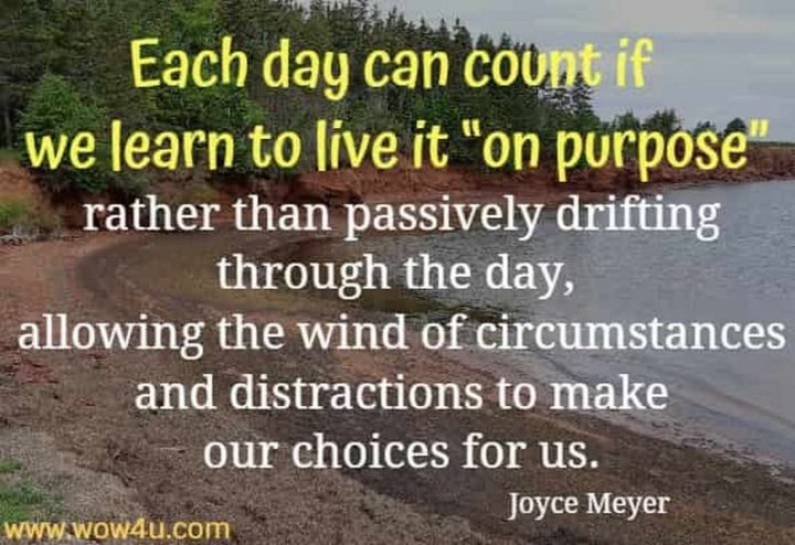 "45 Inspirational Monday Quotes - ""Each day can count if we learn to live it ""on purpose"" rather than passively drifting through the day, allowing the wind of circumstances and distractions to make our choices for us."" - Joyce Meyer"