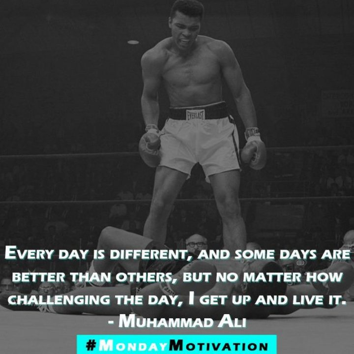 "45 Inspirational Monday Quotes - ""Every day is different, and some days are better than others, but no matter how challenging the day, I get up and live it."" - Muhammad Ali"
